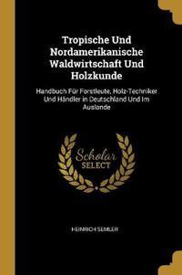 Tropische Und Nordamerikanische Waldwirtschaft Und Holzkunde: Handbuch Für Forstleute, Holz-Techniker Und Händler in Deutschland Und Im Auslande