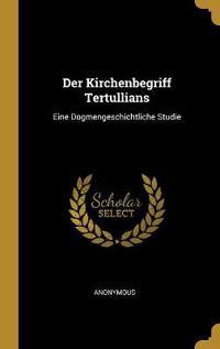 Der Kirchenbegriff Tertullians: Eine Dogmengeschichtliche Studie