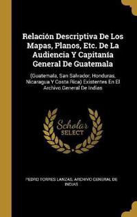Relación Descriptiva de Los Mapas, Planos, Etc. de la Audiencia Y Capitanía General de Guatemala: (guatemala, San Salvador, Honduras, Nicaragua Y Cost