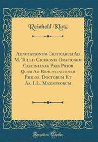 Adnotationum Criticarum Ad M. Tullii Ciceronis Orationem Caecinianam Pars Prior Quam Ad Renuntiationem Philos. Doctorum Et Aa. LL. Magistrorum (Classic Reprint)