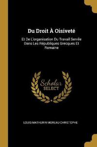 Du Droit À Oisiveté: Et de l'Organisation Du Travail Servile Dans Les Républiques Grecques Et Romaine