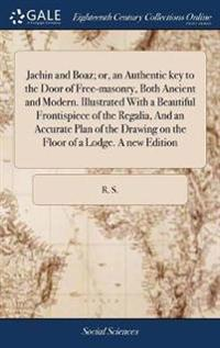 Jachin and Boaz; Or, an Authentic Key to the Door of Free-Masonry, Both Ancient and Modern. Illustrated with a Beautiful Frontispiece of the Regalia,