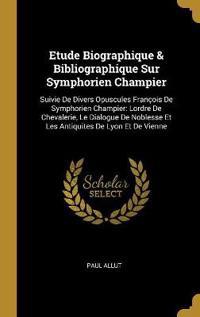 Etude Biographique & Bibliographique Sur Symphorien Champier: Suivie de Divers Opuscules François de Symphorien Champier: Lordre de Chevalerie, Le Dia