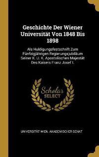 Geschichte Der Wiener Universität Von 1848 Bis 1898: ALS Huldigungsfestschrift Zum Fünfzigjährigen Regierungsjubiläum Seiner K. U. K. Apostolischen Ma