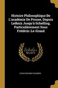 Histoire Philosophique de l'Académie de Prusse, Depuis Leibniz Jusqu'à Schelling, Particulièrement Sous Frédéric-Le-Grand