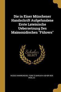 Die in Einer Münchener Handschrift Aufgefundene Erste Lateinische Uebersetzung Des Maimonidischen Führers