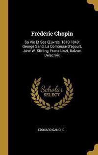 Frédérie Chopin: Sa Vie Et Ses Oeuvres, 1810-1849: George Sand, La Comtesse d'Agoult, Jane W. Stirling, Franz Liszt, Balzac, Delacroix