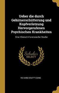 Ueber Die Durch Gehirnerschütterung Und Kopfverletzung Hervorgerufenen Psychischen Krankheiten: Eine Klinisch-Forensische Studie