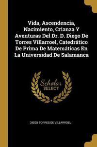 Vida, Ascendencia, Nacimiento, Crianza Y Aventuras del Dr. D. Diego de Torres Villarroel, Catedrático de Prima de Matemáticas En La Universidad de Sal