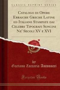 Catalogo di Opere Ebraiche Greche Latine ed Italiane Stampate dai Celebri Tipografi Soncini Ne' Secoli XV e XVI (Classic Reprint)
