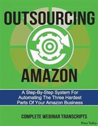 Outsourcing Amazon: A Simple System for Automating the 3 Hardest Parts of Your Amazon Business: Complete Webinar Transcripts (Fba Mastery
