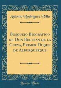 Bosquejo Biográfico de Don Beltran de la Cueva, Primer Duque de Alburquerque (Classic Reprint)