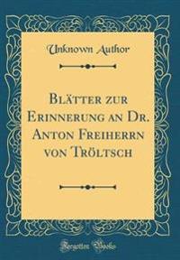 Blätter zur Erinnerung an Dr. Anton Freiherrn von Tröltsch (Classic Reprint)