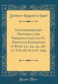 Stenographisches Protokoll der Verhandlungen des Vi. Zionisten-Kongresses in Basel 23., 24., 25., 26., 27. Und 28. August 1903 (Classic Reprint)