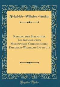 Katalog der Bibliothek des Koeniglichen Medizinisch-Chirurgischen Friedrich-Wilhelms-Instituts (Classic Reprint)