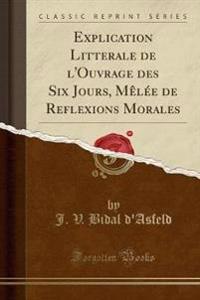 Explication Litterale de l'Ouvrage des Six Jours, Mêlée de Reflexions Morales (Classic Reprint)