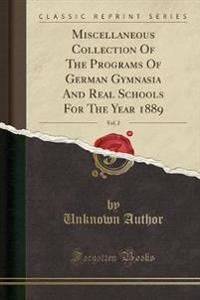 Miscellaneous Collection Of The Programs Of German Gymnasia And Real Schools For The Year 1889, Vol. 2 (Classic Reprint)