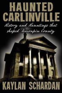 Haunted Carlinville: History and Hauntings That Shaped Macoupin County