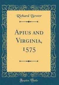 Apius and Virginia, 1575 (Classic Reprint)