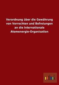 Verordnung Uber Die Gewahrung Von Vorrechten Und Befreiungen an Die Internationale Atomenergie-Organisation
