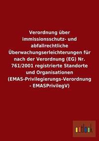 Verordnung Uber Immissionsschutz- Und Abfallrechtliche Uberwachungserleichterungen Fur Nach Der Verordnung (Eg) NR. 761/2001 Registrierte Standorte Und Organisationen (Emas-Privilegierungs-Verordnung - Emasprivilegv)