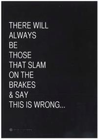 There will always be those that slam on the brakes & say this is wrong...
