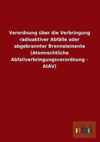 Verordnung Uber Die Verbringung Radioaktiver Abfalle Oder Abgebrannter Brennelemente (Atomrechtliche Abfallverbringungsverordnung - Atav)