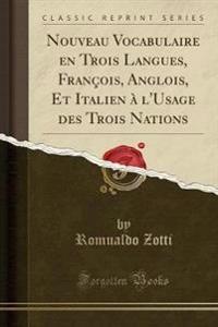 Nouveau Vocabulaire en Trois Langues, François, Anglois, Et Italien à l'Usage des Trois Nations (Classic Reprint)
