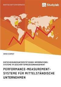Performance-Measurement-Systeme F r Mittelst ndische Unternehmen. Entscheidungsunterst tzende Informationssysteme Im Gesch ftsprozessmanagement