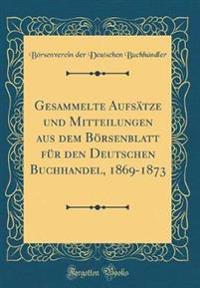 Gesammelte Aufsätze und Mitteilungen aus dem Börsenblatt für den Deutschen Buchhandel, 1869-1873 (Classic Reprint)
