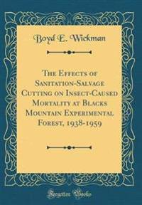 The Effects of Sanitation-Salvage Cutting on Insect-Caused Mortality at Blacks Mountain Experimental Forest, 1938-1959 (Classic Reprint)