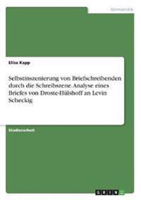 Selbstinszenierung von Briefschreibenden durch die Schreibszene. Analyse eines Briefes von Droste-Hülshoff an Levin Scheckig