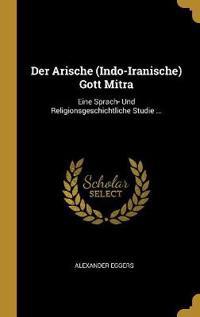 Der Arische (Indo-Iranische) Gott Mitra: Eine Sprach- Und Religionsgeschichtliche Studie ...