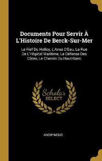 Documents Pour Servir À l'Histoire de Berck-Sur-Mer: Le Fief Du Halloy, l'Anse d'Eau, La Rue de l'Hôpital Maritime, La Défense Des Côtes, Le Chemin Du