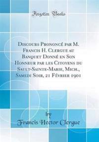 Discours Prononcé par M. Francis H. Clergue au Banquet Donné en Son Honneur par les Citoyens du Sault-Sainte-Marie, Mich., Samedi Soir, 21 Février 1901 (Classic Reprint)