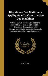 Résistance Des Matériaux Appliquée À La Construction Des Machines: Notions Sur La Théorie de l'Élasticité--Assemblages Fixes Et Démontables--Récipient