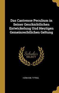 Das Castrense Peculium in Seiner Geschichtlichen Entwickelung Und Heutigen Gemeinrechtlichen Geltung