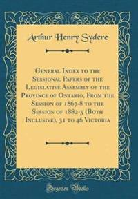 General Index to the Sessional Papers of the Legislative Assembly of the Province of Ontario, From the Session of 1867-8 to the Session of 1882-3 (Both Inclusive), 31 to 46 Victoria (Classic Reprint)