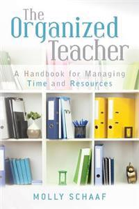 The Organized Teacher: A Handbook for Managing Time and Resources