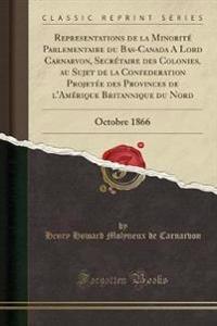 Representations de la Minorité Parlementaire du Bas-Canada A Lord Carnarvon, Secrétaire des Colonies, au Sujet de la Confederation Projetée des Provinces de l'Amérique Britannique du Nord