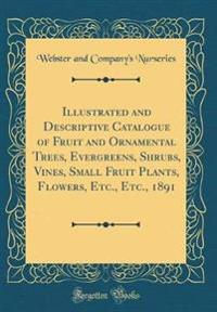Illustrated and Descriptive Catalogue of Fruit and Ornamental Trees, Evergreens, Shrubs, Vines, Small Fruit Plants, Flowers, Etc., Etc., 1891 (Classic Reprint)