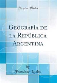 Geografía de la República Argentina (Classic Reprint)