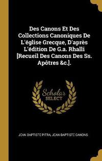 Des Canons Et Des Collections Canoniques de l'Église Grecque, d'Après l'Édition de G.A. Rhalli [recueil Des Canons Des Ss. Apôtres &c.].