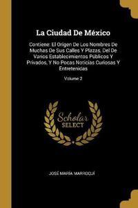 La Ciudad de México: Contiene: El Origen de Los Nombres de Muchas de Sus Calles Y Plazas, del de Varios Establecimientos Públicos Y Privado