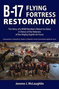 B-17 Flying Fortress Restoration: The Story of a WWII Bomber's Return to Glory in Honor of the Veterans of the Mighty Eighth Air Force