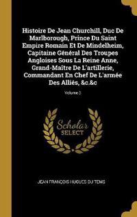 Histoire de Jean Churchill, Duc de Marlborough, Prince Du Saint Empire Romain Et de Mindelheim, Capitaine Général Des Troupes Angloises Sous La Reine