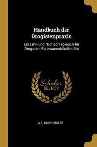 Handbuch Der Drogistenpraxis: Ein Lehr- Und Nachschlagebuch Für Drogisten, Farbwaarenhändler, Etc