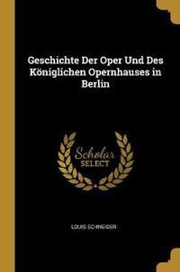 Geschichte Der Oper Und Des Königlichen Opernhauses in Berlin