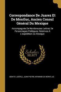 Correspondance de Juarez Et de Montluc, Ancien Consul Général Du Mexique: Accompagnée de Nombreuses Lettres de Personnages Politiques, Relatives À l'E