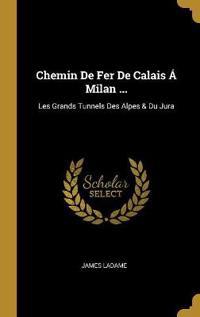 Chemin de Fer de Calais Á Milan ...: Les Grands Tunnels Des Alpes & Du Jura